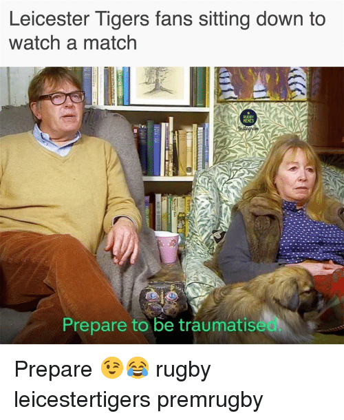 Rugby: Leicester Tigers fans sitting down to  watch a match  RUGBY  MEMES  Prepare to be traumatise Prepare 😉😂 rugby leicestertigers premrugby