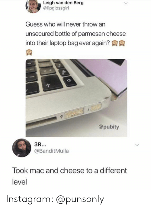 mac and cheese: Leigh van den Berg  @lipglossgirl  Guess who will never throw an  unsecured bottle of parmesan cheese  into their laptop bag ever again? AA  @pubity  @BanditMulla  Took mac and cheese to a different  level Instagram: @punsonly