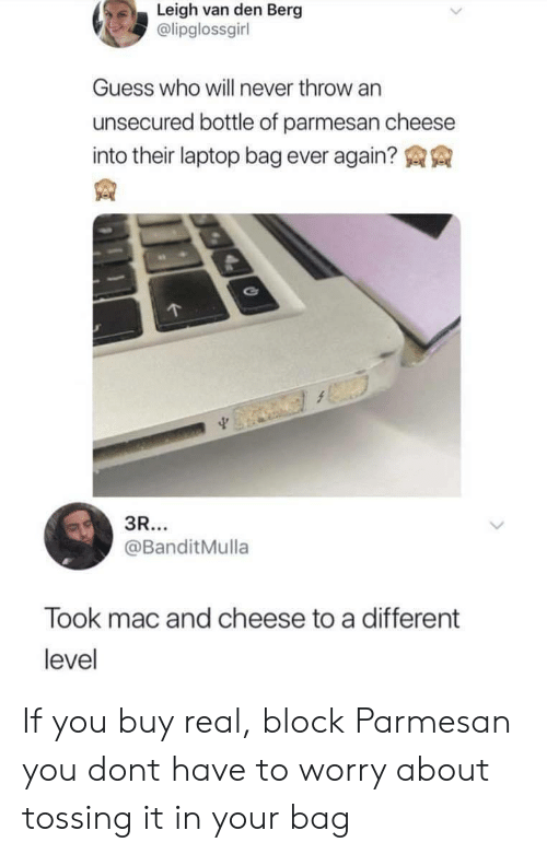 mac and cheese: Leigh van den Berg  @lipglossgirl  Guess who will never throw an  unsecured bottle of parmesan cheese  into their laptop bag ever again?  @BanditMulla  Took mac and cheese to a different  level If you buy real, block Parmesan you dont have to worry about tossing it in your bag