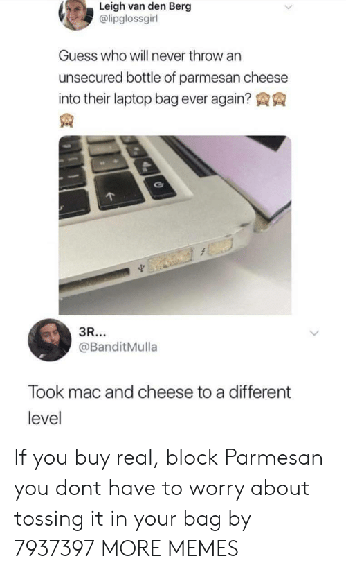 mac and cheese: Leigh van den Berg  @lipglossgirl  Guess who will never throw an  unsecured bottle of parmesan cheese  into their laptop bag ever again?  @BanditMulla  Took mac and cheese to a different  level If you buy real, block Parmesan you dont have to worry about tossing it in your bag by 7937397 MORE MEMES