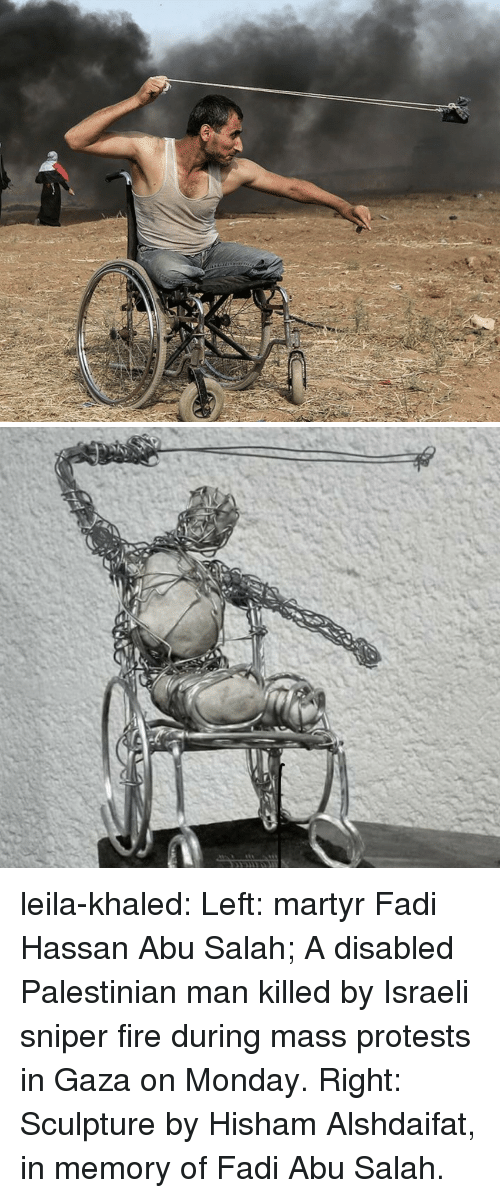 Fire, Tumblr, and Blog: leila-khaled: Left: martyr Fadi Hassan Abu Salah; A disabled Palestinian man killed by Israeli sniper fire during mass protests in Gaza on Monday.  Right: Sculpture by Hisham Alshdaifat, in memory of Fadi Abu Salah.