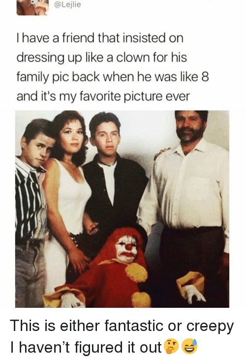 Creepy, Family, and Funny: @Lejlie  I have a friend that insisted on  dressing up like a clown for his  family pic back when he was like 8  and it's my favorite picture ever This is either fantastic or creepy I haven't figured it out🤔😅