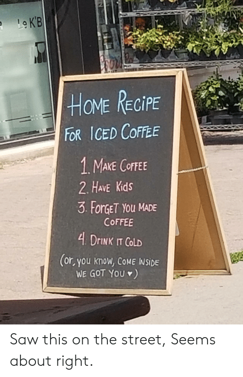 Saw, Coffee, and Home: LeKB  HOME RECIPE  FOR ICED COFFEE  1. MAKE COFFEE  2. HAVE Kids  3 ForGET YOu MADE  COFFEE  4 DrINK IT COLD  (or, you know, COME INSIDE  WE GOT YOU) Saw this on the street, Seems about right.