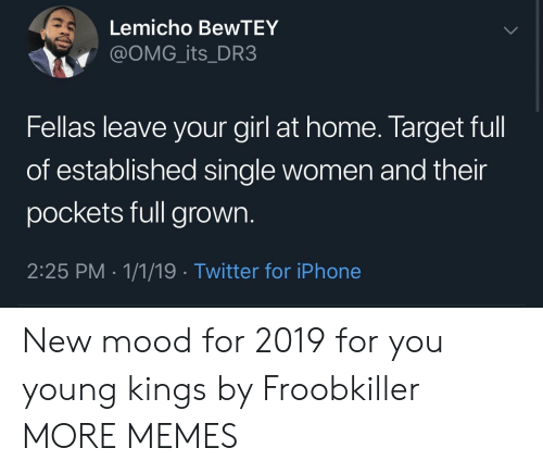 Dank, Iphone, and Memes: Lemicho BewTEY  @oMG_its_DR3  Fellas leave your girl at home. Target full  of established single women and their  pockets full grown.  2:25 PM 1/1/19 Twitter for iPhone New mood for 2019 for you young kings by Froobkiller MORE MEMES