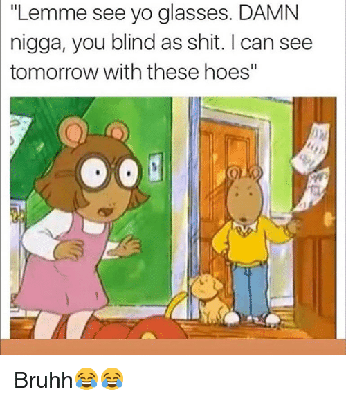 "Funny, Hoes, and Shit: ""Lemme see yo glasses. DAMN  nigga, you blind as shit. I can see  tomorrow with these hoes"" Bruhh😂😂"