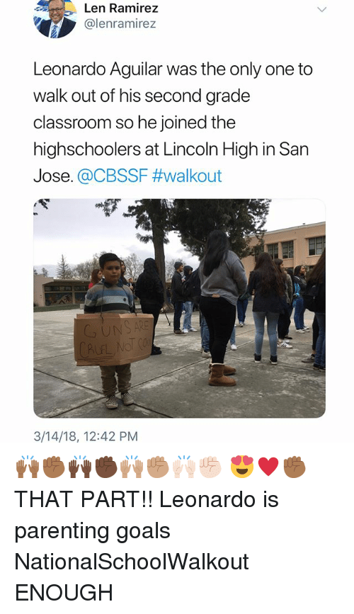 Goals, Memes, and Classroom: Len Ramirez  @lenramirez  Leonardo Aguilar was the only one to  walk out of his second grade  classroom so he joined the  highschoolers at Lincoln High in San  Jose. @CBSSF #walkout  UN  CAUF  3/14/18, 12:42 PM 🙌🏾✊🏾🙌🏿✊🏿🙌🏽✊🏽🙌🏻✊🏻 😍♥️✊🏾THAT PART!! Leonardo is parenting goals NationalSchoolWalkout ENOUGH
