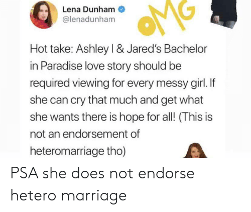 Love, Marriage, and Paradise: Lena Dunham  @lenadunham  Hot take: Ashley I & Jared's Bachelor  in Paradise love story should be  required viewing for every messy girl. If  she can cry that much and get what  she wants there is hope for all! (This is  not an endorsement of  heteromarriage tho) PSA she does not endorse hetero marriage