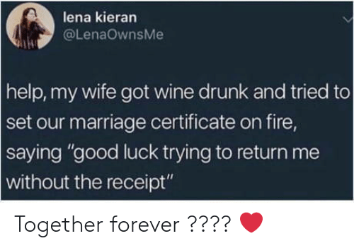 "Drunk, Fire, and Marriage: lena kieran  @LenaOwnsMe  help, my wife got wine drunk and tried to  set our marriage certificate on fire,  saying ""good luck trying to return me  without the receipt"" Together forever ???? ❤️"
