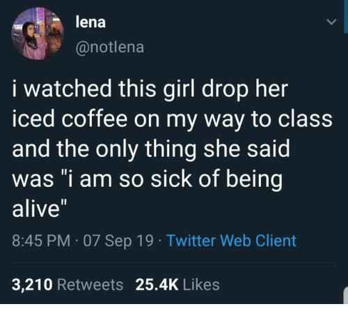"""iced: lena  @notlena  i watched this girl drop her  iced coffee on my way to class  and the only thing she said  was """"i am so sick of being  alive""""  8:45 PM 07 Sep 19 Twitter Web Client  3,210 Retweets 25.4K Likes"""