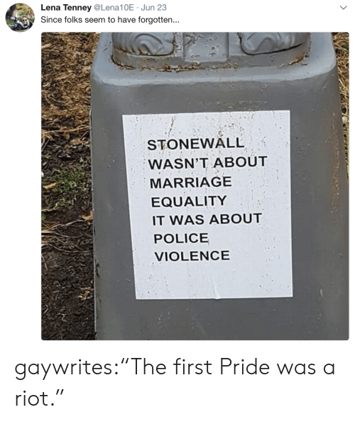 "Marriage, Police, and Riot: Lena Tenney@Lena10E Jun 23  Since folks seem to have forgotten...  STONEWALL  WASN'T ABOUT  MARRIAGE  EQUALITY  IT WAS ABOUT  POLICE  VIOLENCE gaywrites:""The first Pride was a riot."""