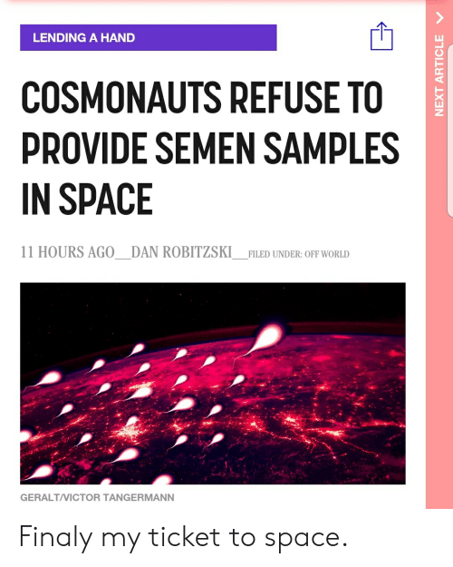 Space, World, and Next: LENDING A HAND  COSMONAUTS REFUSE TO  PROVIDE SEMEN SAMPLES  IN SPACE  11 HOURS AG0_DAN ROBITZSKI  FILED UNDER: OFF WORLD  GERALT/VICTOR TANGERMANN  NEXT ARTICLE Finaly my ticket to space.