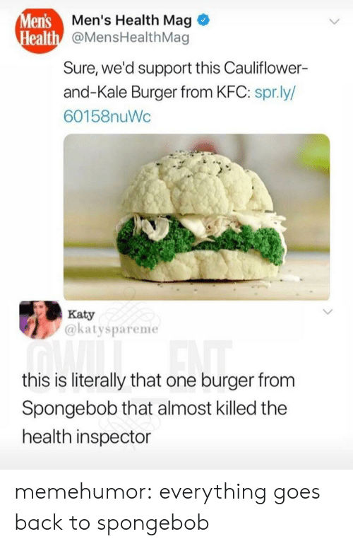 spr: lens  ealth  Men's Health Mag  @MensHealthMag  Sure, we'd support this Cauliflower-  and-Kale Burger from KFC: spr.ly/  60158nuWc  Katy  @katyspareme  this is literally that one burger from  Spongebob that almost killed the  health inspector memehumor:  everything goes back to spongebob