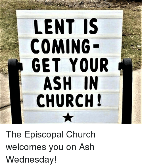 Ash Wednesday: LENT IS  COMING  GET YOUR  ASH IN  CHURCH! The Episcopal Church welcomes you on Ash Wednesday!