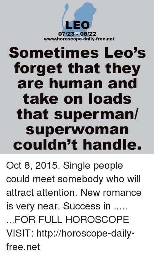 superwoman: LEO  07/23-08/22  www.horoscope-daily-free.net  Sometimes Leo's  forget that they  are numan and  take on loads  that superman/  superwoman  couldn't handle. Oct 8, 2015. Single people could meet somebody who will attract attention. New romance is very near. Success in ..... ...FOR FULL HOROSCOPE VISIT: http://horoscope-daily-free.net