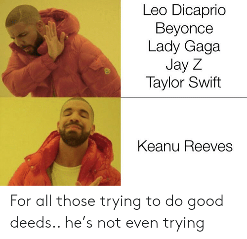 Beyonce, Jay, and Jay Z: Leo Dicaprio  Beyonce  Lady Gaga  Jay Z  Taylor Swift  Keanu Reeves For all those trying to do good deeds.. he's not even trying