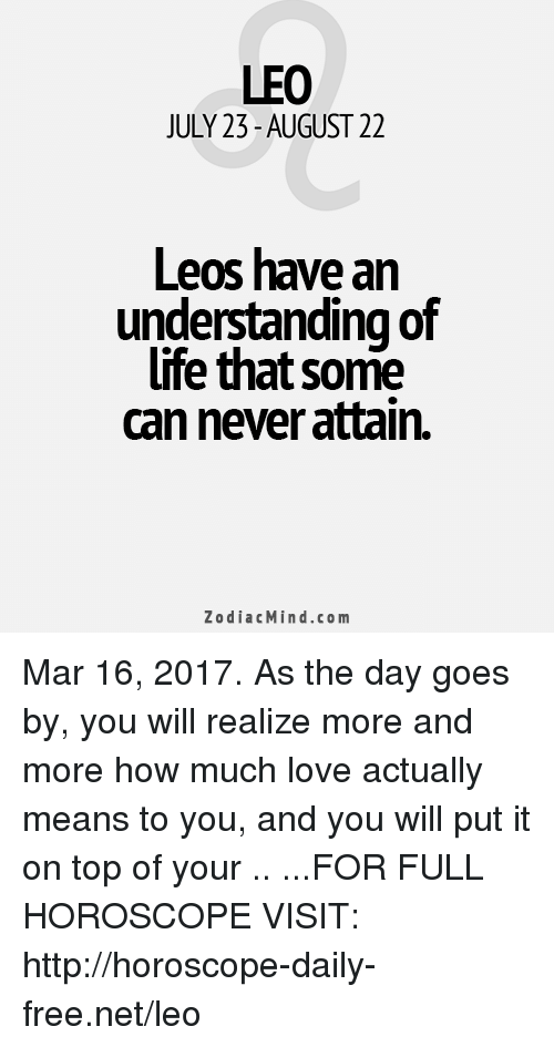 Life, Love, and Free: LEO  JULY 23-AUGUST 22  Leos have an  understanding of  life that some  can never attain.  Zodiac Mind.co m Mar 16, 2017. As the day goes by, you will realize more and more how much love actually means to you, and you will put it on top of your .. ...FOR FULL HOROSCOPE VISIT: http://horoscope-daily-free.net/leo