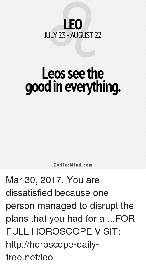 dissatisfied: LEO  JULY 23-AUGUST 22  Leos, see the  good in everything.  Zodiac Mind.co m Mar 30, 2017. You are dissatisfied because one person managed to disrupt the plans that you had for a  ...FOR FULL HOROSCOPE VISIT: http://horoscope-daily-free.net/leo