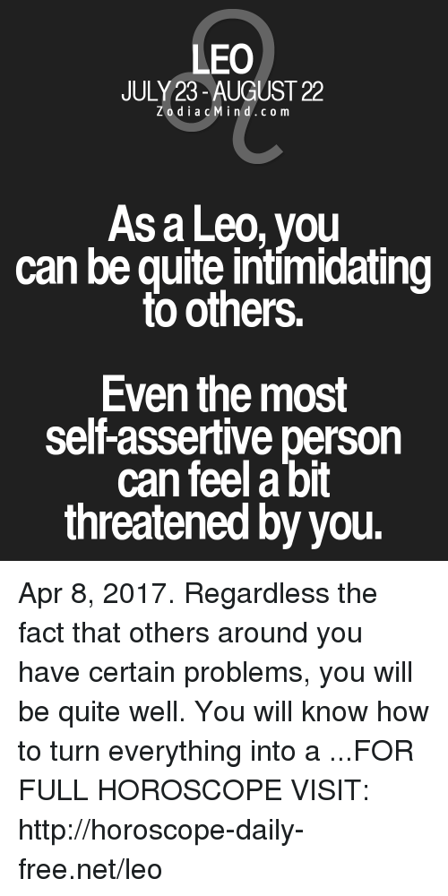 Assertive: LEO  JULY 23-AUGUST 22  Z o d i a c M i n d c o m  Asa Leo, you  can be quite intimidating  to others.  Even the most  self assertive person  can feel a bit  threatened by you. Apr 8, 2017. Regardless the fact that others around you have certain problems, you will be quite well. You will know how to turn everything into a  ...FOR FULL HOROSCOPE VISIT: http://horoscope-daily-free.net/leo