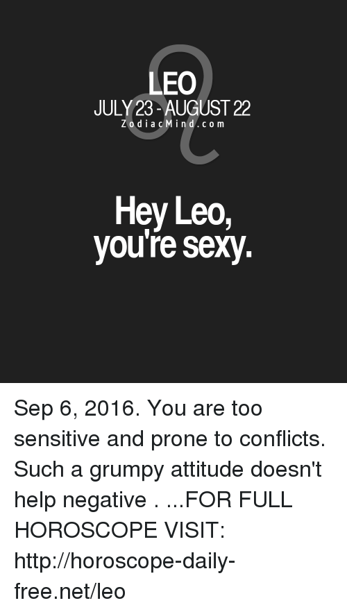 Youre Sexy: LEO  JULY 23-AUGUST 22  Z o d i a c M i n d c o m  Hey Leo,  you're sexy. Sep 6, 2016. You are too sensitive and prone to conflicts. Such a grumpy attitude doesn't help negative  . ...FOR FULL HOROSCOPE VISIT: http://horoscope-daily-free.net/leo