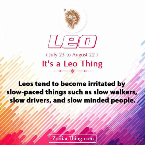 walkers: Leo  (July 23 to August 22)  It's a Leo Thing  Leos tend to become irritated by  slow-paced things such as slow walkers,  slow drivers, and slow minded people.  ZodiacThing.com