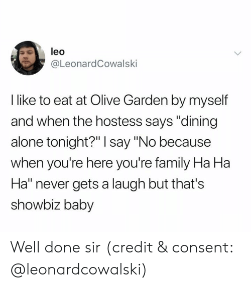 """Being Alone, Family, and Olive Garden: leo  @LeonardCowalski  I like to eat at Olive Garden by myself  and when the hostess says """"dining  alone tonight?"""" I say """"No because  when you're here you're family Ha Ha  Ha"""" never gets a laugh but that's  showbiz baby Well done sir (credit & consent: @leonardcowalski)"""