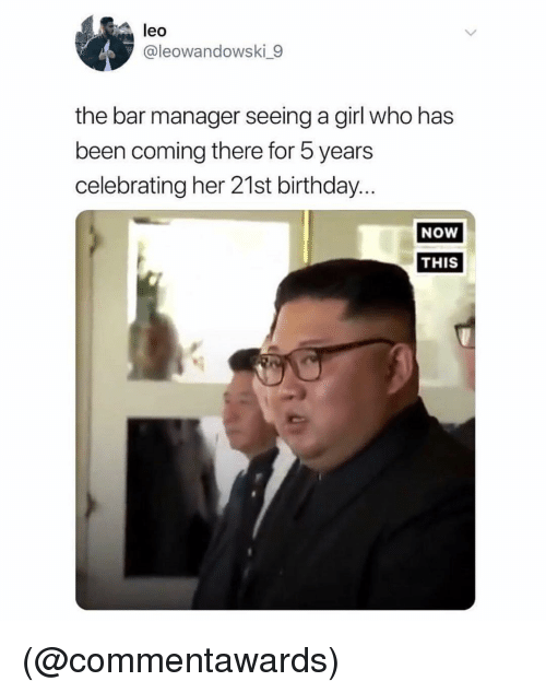 Birthday, Girl, and Dank Memes: leo  @leowandowski 9  the bar manager seeing a girl who has  been coming there for 5 years  celebrating her 21st birthday  NoW  THIS (@commentawards)