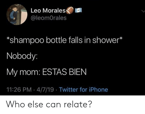 Iphone, Shower, and Twitter: Leo Morales  @leomOrales  *shampoo bottle falls in shower*  Nobody:  My mom: ESTAS BIEN  11:26 PM 4/7/19 Twitter for iPhone Who else can relate?