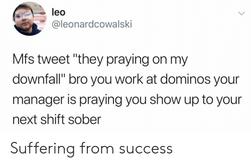 """Domino's: leo  y lube  @leonardcowalski  Mfs tweet """"they praying on my  downfall"""" bro you work at dominos your  manager is praying you show up to your  next shift sober Suffering from success"""
