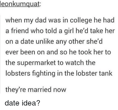 College, Dad, and Memes: leon  kumquat:  when my dad was in college he had  a friend who told a girl he'd take her  on a date unlike any other she'd  ever been on and so he took her to  the supermarket to watch the  lobsters fighting in the lobster tank  they're married now date idea?
