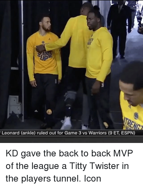 Back to Back, Basketball, and Espn: Leonard (ankle) ruled out for Game 3 vs Warriors (9 ET, ESPN) KD gave the back to back MVP of the league a Titty Twister in the players tunnel. Icon