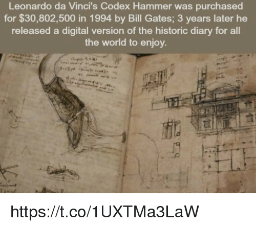Bill Gates, Leonardo Da Vinci, and World: Leonardo da Vinci s Codex Hammer was purchased  for $30,802,500 in 1994 by Bill Gates; 3 years later he  released a digital version of the historic diary for all  the world to enjoy https://t.co/1UXTMa3LaW