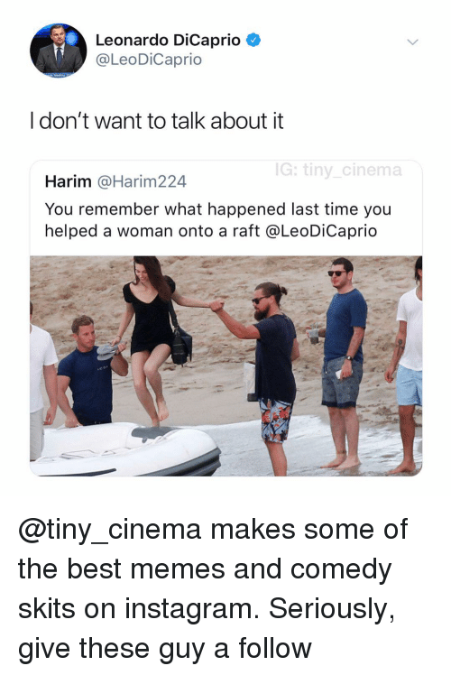 Instagram, Leonardo DiCaprio, and Memes: Leonardo DiCaprio C  @LeoDiCaprio  I don't want to talk about it  G: tiny cinema  Harim @Harim224  You remember what happened last time you  helped a woman onto a raft @LeoDiCaprio @tiny_cinema makes some of the best memes and comedy skits on instagram. Seriously, give these guy a follow