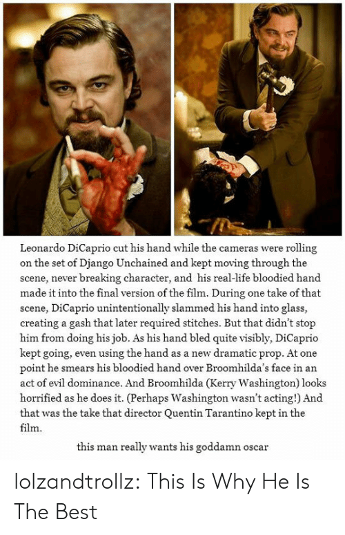 Django, Django Unchained, and Leonardo DiCaprio: Leonardo DiCaprio cut his hand while the cameras were rolling  on the set of Django Unchained and kept moving through the  scene, never breaking character, and his real-life bloodied hand  made it into the final version of the film. During one take of that  scene, DiCaprio unintentionally slammed his hand into glass,  creating a gash that later required stitches. But that didn't stop  him from doing his job. As his hand bled quite visibly, DiCaprio  kept going, even using the hand as a new dramatic prop. At one  point he smears his bloodied hand over Broomhilda's face in an  act of evil dominance. And Broomhilda (Kerry Washington) looks  horrified as he does it. (Perhaps Washington wasn't acting!) And  that was the take that director Quentin Tarantino kept in the  film  this man really wants his goddamn oscar lolzandtrollz:  This Is Why He Is The Best