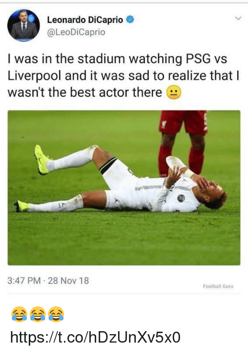 Football, Leonardo DiCaprio, and Soccer: Leonardo DiCaprio  @LeoDiCaprio  I was in the stadium watching PSG vs  Liverpool and it was sad to realize that I  wasn't the best actor there  3:47 PM 28 NoV 18  Football Guru 😂😂😂 https://t.co/hDzUnXv5x0