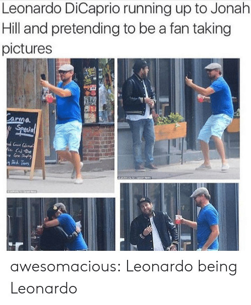 jonah: Leonardo DiCaprio running up to Jonah  Hill and pretending to be a fan taking  pictures  Carma  Special  C  e Gr D  Deh Taurs awesomacious:  Leonardo being Leonardo