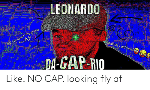 leonardo: LEONARDO  ngl He lookin tly af like  no CAP  See what I did there?O0  DA-GAP-RIO Like. NO CAP. looking fly af