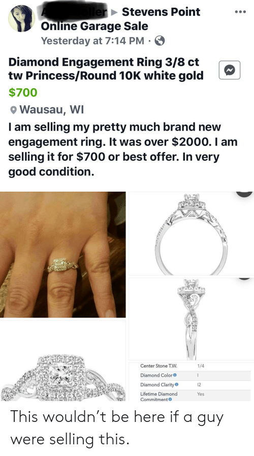 white gold: lerStevens Point  Online Garage Sale  Yesterday at 7:14 PM.  Diamond Engagement Ring 3/8 ct  tw Princess/Round 10K white gold  $700  Wausau, WI  I am selling my pretty much brand new  engagement ring. It was over $2000. I am  selling it for $700 or best offer. In very  good condition.  Center Stone T.W  1/4  Diamond Color  Diamond Clarity  12  Lifetime Diamond  Yes  Commitmento This wouldn't be here if a guy were selling this.