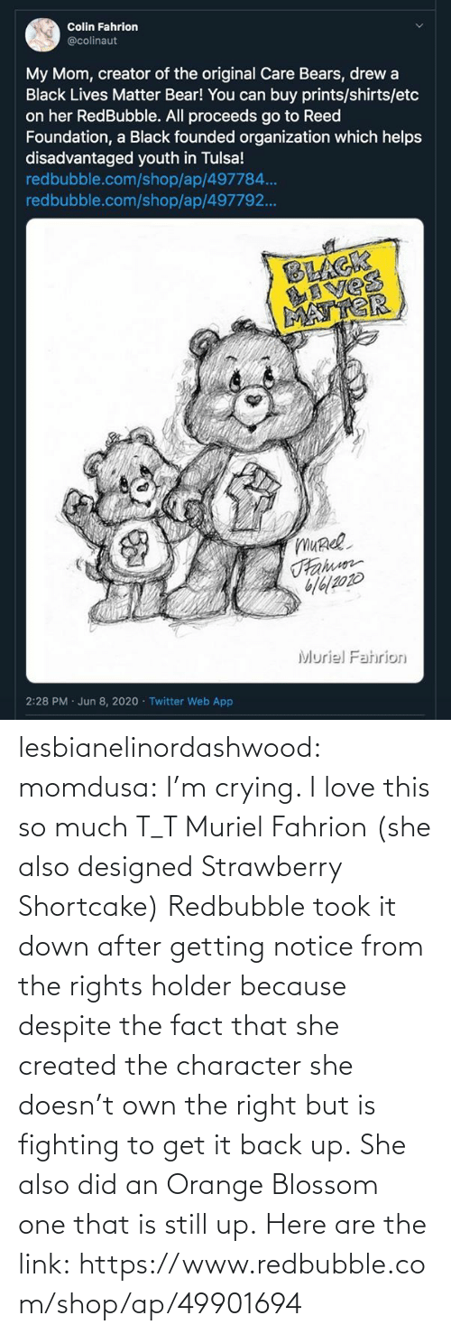 she: lesbianelinordashwood:  momdusa:  I'm crying. I love this so much T_T  Muriel Fahrion (she also designed Strawberry Shortcake)  Redbubble took it down after getting notice from the rights holder because despite the fact that she created the character she doesn't own the right but is fighting to get it back up. She also did an Orange Blossom one that is still up. Here are the link: https://www.redbubble.com/shop/ap/49901694