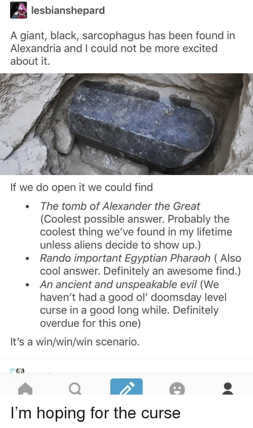 Definitely, Aliens, and Black: lesbianshepard  A giant, black, sarcophagus has been found in  Alexandria and I could not be more excited  about it.  If we do open it we could find  The tomb of Alexander the Great  (Coolest possible answer. Probably the  coolest thing we've found in my lifetime  unless aliens decide to show up.)  Rando important Egyptian Pharaoh ( Also  cool answer. Definitely an awesome find.)  An ancient and unspeakable evil (We  haven't had a good ol' doomsday level  curse in a good long while. Definitely  overdue for this one)  It's a win/win/win scenario. I'm hoping for the curse