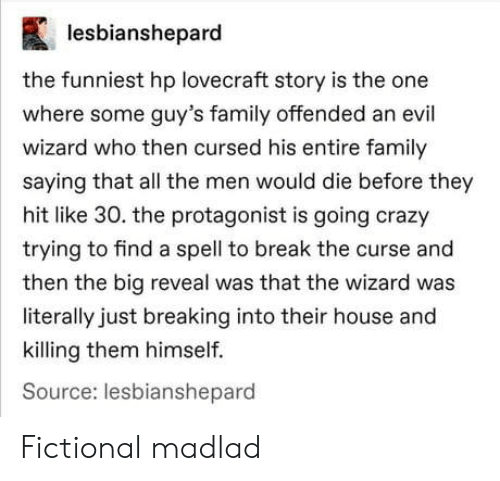 Reveal: lesbianshepard  the funniest hp lovecraft story is the one  where some guy's family offended an evil  wizard who then cursed his entire family  saying that all the men would die before they  hit like 30. the protagonist is going crazy  trying to find a spell to break the curse and  then the big reveal was that the wizard was  literally just breaking into their house and  killing them himself.  Source: lesbianshepard Fictional madlad