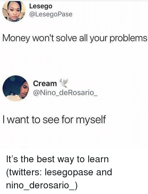 Money, Best, and Girl Memes: Lesego  @LesegoPase  Money won't solve all your problems  Cream  @Nino_deRosario  I want to see for myself It's the best way to learn (twitters: lesegopase and nino_derosario_)