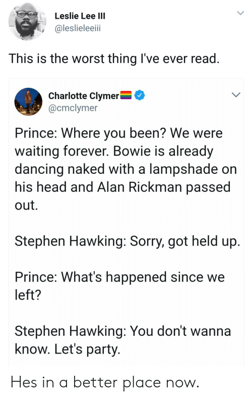 Rickman: Leslie Lee IIl  @leslieleeii  This is the worst thing I've ever read  Charlotte Clymer^  @cmclymer  Prince: Where you been? We were  waiting forever. Bowie is already  dancing naked with a lampshade on  his head and Alan Rickman passe  out.  Stephen Hawking: Sorry, got held up  Prince: What's happened since we  left?  Stephen Hawking: You don't wanna  know. Let's party Hes in a better place now.