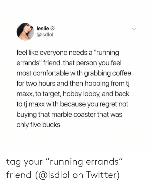 """Comfortable, Memes, and Regret: leslie O  @lsdlol  feel like everyone needs a """"running  errands"""" friend. that person you feel  most comfortable with grabbing coffee  for two hours and then hopping from t  maxx, to target, hobby lobby, and back  to tj maxx with because you regret not  buying that marble coaster that was  only five bucks tag your """"running errands"""" friend (@lsdlol on Twitter)"""