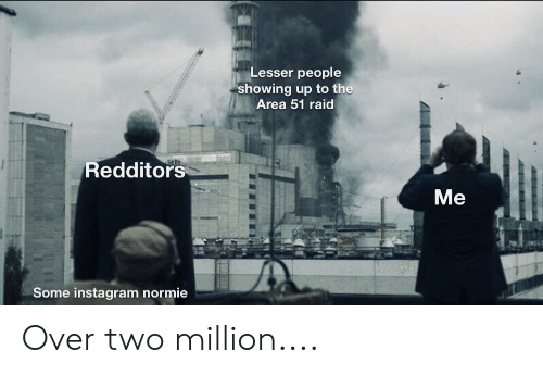 Instagram, Reddit, and Normie: Lesser people  showing up to the  Area 51 raid  Redditors  Me  Some instagram normie Over two million....