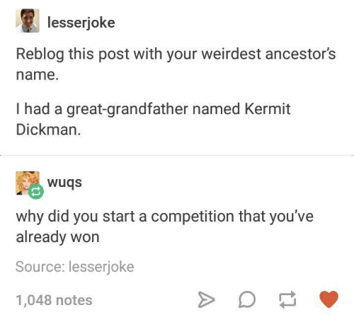 Humans of Tumblr, Source, and Start A: lesserjoke  Reblog this post with your weirdest ancestor's  name.  I had a great-grandfather named Kermit  Dickman.  wuqs  why did you start a competition that you've  already won  Source: lesserioke  1,048 notes