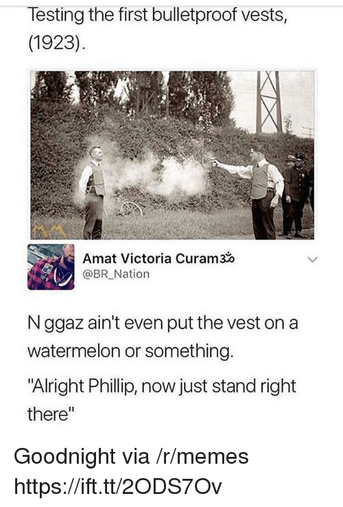 """Memes, Alright, and Watermelon: lesting the first bulletproof vests,  (1923)  Amat Victoria Curam3o  @BR Nation  N ggaz ain't even put the vest on a  watermelon or something  """"Alright Phillip, now just stand right  there"""" Goodnight via /r/memes https://ift.tt/2ODS7Ov"""
