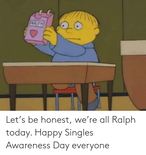 Honest: Let's be honest, we're all Ralph today. Happy Singles Awareness Day everyone