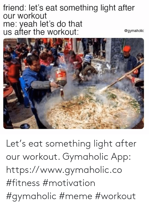 Gymaholic: Let's eat something light after our workout.  Gymaholic App: https://www.gymaholic.co  #fitness #motivation #gymaholic #meme #workout