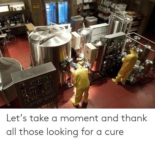 Let: Let's take a moment and thank all those looking for a cure