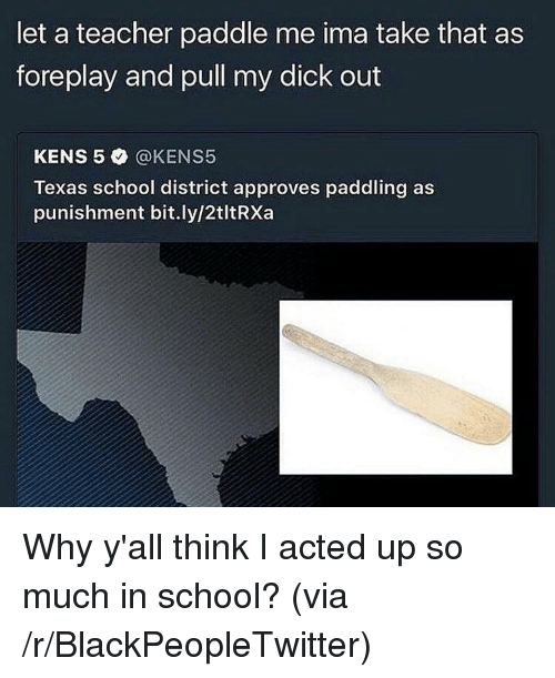 Paddling: let a teacher paddle me ima take that as  foreplay and pull my dick out  KENS 5 @KENS5  Texas school district approves paddling as  punishment bit.ly/2tltRXa <p>Why y'all think I acted up so much in school? (via /r/BlackPeopleTwitter)</p>